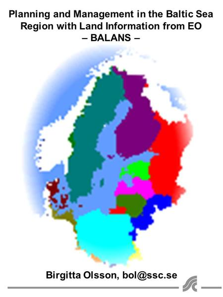 Planning and Management in the Baltic Sea Region with Land Information from EO – BALANS – Birgitta Olsson,