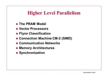 Datorteknik F1 bild 1 Higher Level Parallelism The PRAM Model Vector Processors Flynn Classification Connection Machine CM-2 (SIMD) Communication Networks.