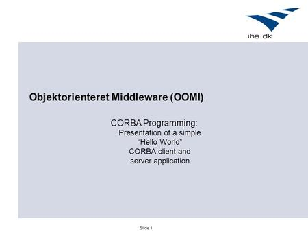 "Slide 1 Objektorienteret Middleware (OOMI) CORBA Programming: Presentation of a simple ""Hello World"" CORBA client and server application."