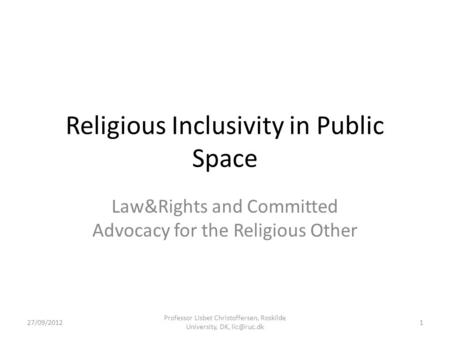 Religious Inclusivity in Public Space Law&Rights and Committed Advocacy for the Religious Other 27/09/2012 Professor Lisbet Christoffersen, Roskilde University,