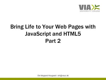 Bring Life to Your Web Pages with JavaScript and HTML5 Part 2 Ole Ildsgaard Hougaard -