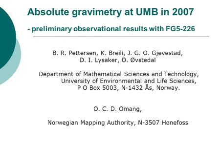 Absolute gravimetry at UMB in 2007 - preliminary observational results with FG5-226 B. R. Pettersen, K. Breili, J. G. O. Gjevestad, D. I. Lysaker, O. Øvstedal.