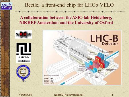 10/09/2002IWoRID; Niels van Bakel1 A collaboration between the ASIC-lab Heidelberg, NIKHEF Amsterdam and the University of Oxford Beetle; a front-end chip.
