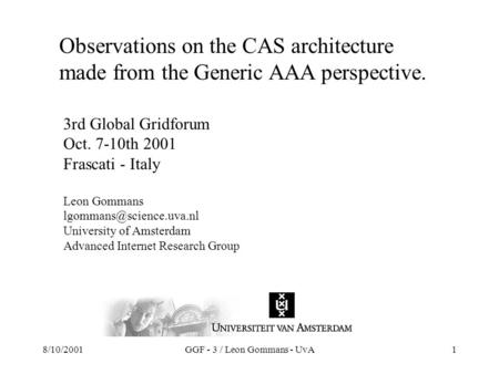 8/10/2001GGF - 3 / Leon Gommans - UvA1 Observations on the CAS architecture made from the Generic AAA perspective. 3rd Global Gridforum Oct. 7-10th 2001.