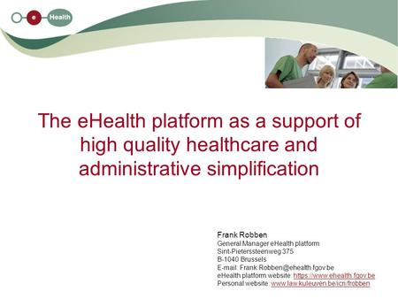 The eHealth platform as a support of high quality healthcare and administrative simplification Frank Robben General Manager eHealth platform Sint-Pieterssteenweg.