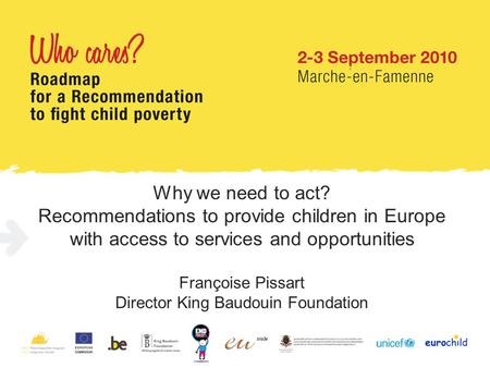 Why we need to act? Recommendations to provide children in Europe with access to services and opportunities Françoise Pissart Director King Baudouin Foundation.