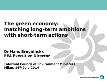 The green economy: matching long-term ambitions with short-term actions Dr Hans Bruyninckx EEA Executive Director Informal Council of Environment Ministers.