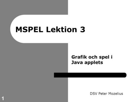 1 MSPEL Lektion 3 DSV Peter Mozelius Grafik och spel i Java applets.