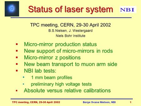TPC meeting, CERN, 29-30 April 2002Børge Svane Nielsen, NBI1 Status of laser system TPC meeting, CERN, 29-30 April 2002 B.S.Nielsen, J. Westergaard Niels.