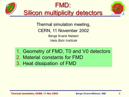 Thermal simulation, CERN, 11 Nov 2002Børge Svane Nielsen, NBI1 FMD: Silicon multiplicity detectors Thermal simulation meeting, CERN, 11 November 2002 Børge.
