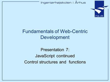Presentation 7: JavaScript continued Control structures and functions Fundamentals of Web-Centric Development.