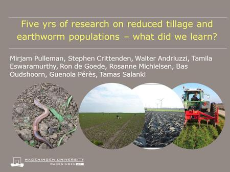 Five yrs of research on reduced tillage and earthworm populations – what did we learn? Mirjam Pulleman, Stephen Crittenden, Walter Andriuzzi, Tamila Eswaramurthy,