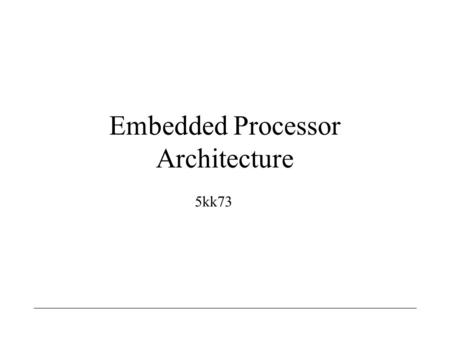 Embedded Processor Architecture 5kk73. Embedded Processor Architecture Henk Corporaal / Bart Mesman2 flexibility efficiency DS P Programmable CPU Programmable.