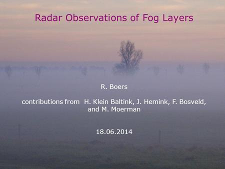 Cabauw dag 18.06.2014, R. Boers 1 Radar Observations of Fog Layers R. Boers contributions from H. Klein Baltink, J. Hemink, F. Bosveld, and M. Moerman.
