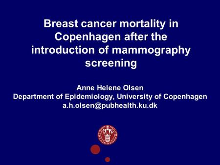 Breast cancer mortality in Copenhagen after the introduction of mammography screening Anne Helene Olsen Department of Epidemiology, University of Copenhagen.