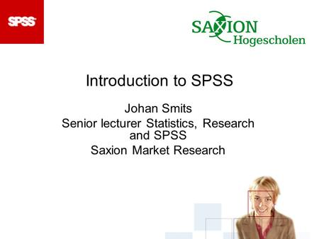 Introduction to SPSS Johan Smits Senior lecturer Statistics, Research and SPSS Saxion Market Research.