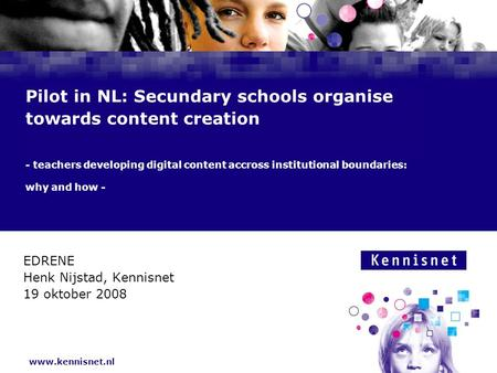 Www.kennisnet.nl Pilot in NL: Secundary schools organise towards content creation - teachers developing digital content accross institutional boundaries: