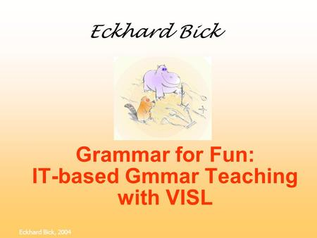 Grammar for Fun: IT-based Gmmar Teaching with VISL Eckhard Bick, 2004 Eckhard Bick.