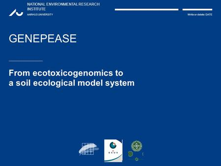 NATIONAL ENVIRONMENTAL RESEARCH INSTITUTE AARHUS UNIVERSITY Write or delete: DATE GENEPEASE From ecotoxicogenomics to a soil ecological model system.