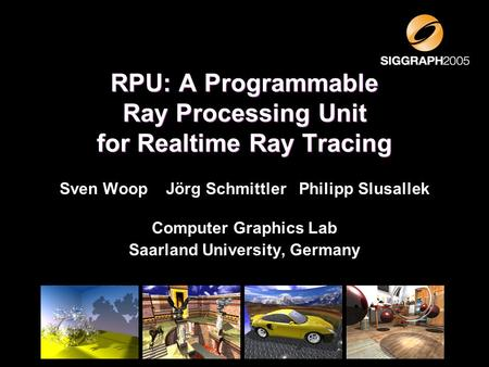 Sven Woop Jörg Schmittler Philipp Slusallek Computer Graphics Lab Saarland University, Germany RPU: A Programmable Ray Processing Unit for Realtime Ray.