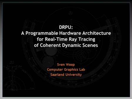 DRPU: A Programmable Hardware Architecture for Real-Time Ray Tracing of Coherent Dynamic Scenes Sven Woop Computer Graphics Lab Saarland University.