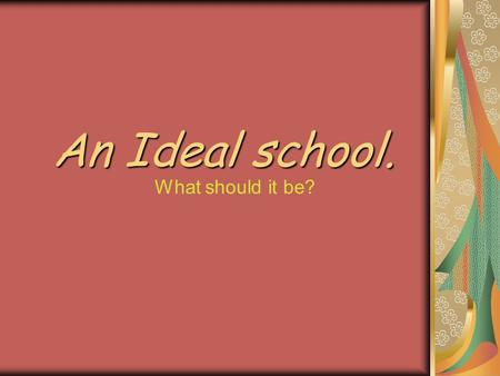An Ideal school. What should it be?.