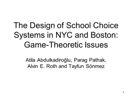 1 The Design of School Choice Systems in NYC and Boston: Game-Theoretic Issues Atila Abdulkadiroğlu, Parag Pathak, Alvin E. Roth and Tayfun Sönmez.