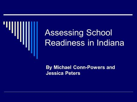 Assessing School Readiness in Indiana By Michael Conn-Powers and Jessica Peters.