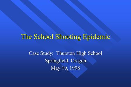 The School Shooting Epidemic Case Study: Thurston High School Springfield, Oregon May 19, 1998.