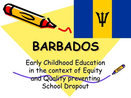 BARBADOSBARBADOS Early Childhood Education in the context of Equity and Quality preventing School Dropout.