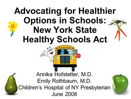 Advocating for Healthier Options in Schools: New York State Healthy Schools Act Annika Hofstetter, M.D. Emily Rothbaum, M.D. Children's Hospital of NY.