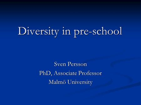 Diversity in pre-school Sven Persson PhD, Associate Professor Malmö University.