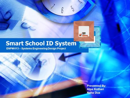 Smart School ID System Presented By: Alpa Kothari Neha Dua ENPM 613 – Systems Engineering Design Project.