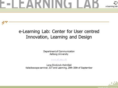 Copyright © 2004 E-Learning Lab e-Learning Lab: Center for User centred Innovation, Learning and Design Department of Communication Aalborg University.