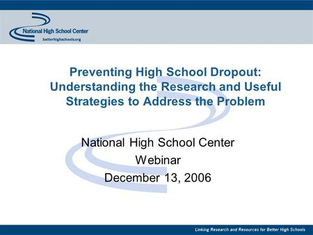 Preventing High School Dropout: Understanding the Research and Useful Strategies to Address the Problem National High School Center Webinar December 13,