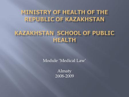 Module 'Medical Law' Almaty 2008-2009.  The course 'Medical Law' was tested at one of the Kazakhstani medical schools  The pilot project Medical Law