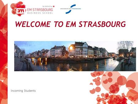 WELCOME TO EM STRASBOURG Incoming Students. We are here… …in the heart of Europe!