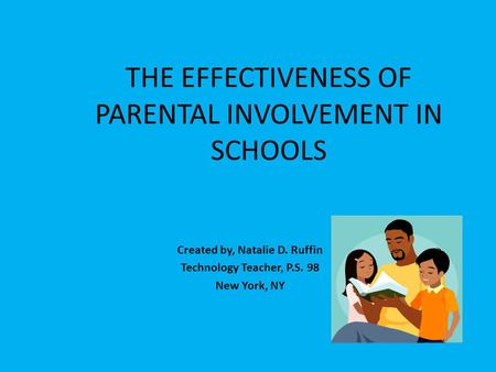 THE EFFECTIVENESS OF PARENTAL INVOLVEMENT IN SCHOOLS Created by, Natalie D. Ruffin Technology Teacher, P.S. 98 New York, NY.