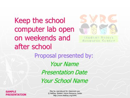 SAMPLE PRESENTATION May be reproduced for classroom use. © NetDay Student Voices Resource Center  Keep the school computer lab.