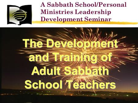 The Development and Training of Adult Sabbath School Teachers A Sabbath School/Personal Ministries Leadership Development Seminar.