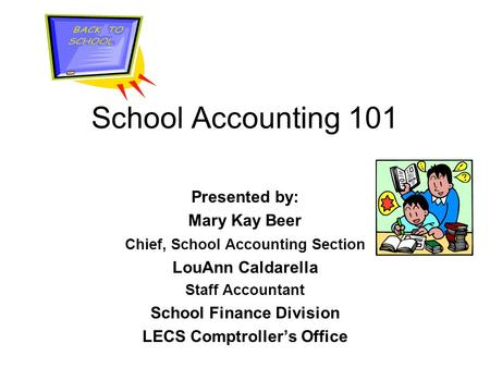 School Accounting 101 Presented by: Mary Kay Beer Chief, School Accounting Section LouAnn Caldarella Staff Accountant School Finance Division LECS Comptroller's.