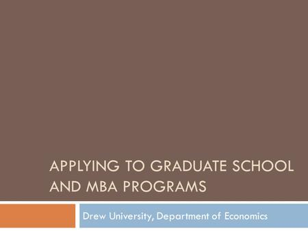 APPLYING TO GRADUATE SCHOOL AND MBA PROGRAMS Drew University, Department of Economics.