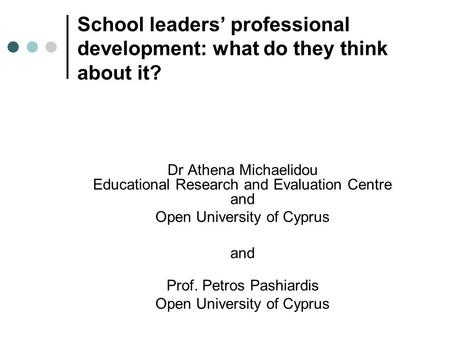 School leaders' professional development: what do they think about it? Dr Athena Michaelidou Educational Research and Evaluation Centre and Open University.