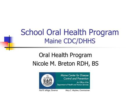 School Oral Health Program Maine CDC/DHHS Oral Health Program Nicole M. Breton RDH, BS.