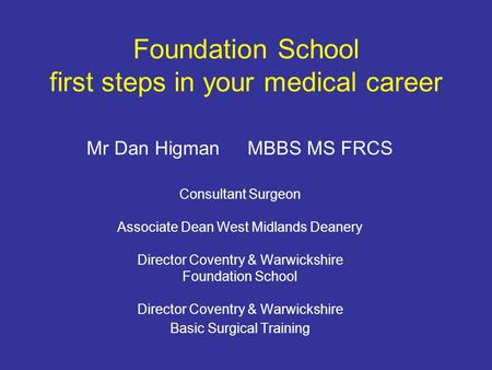 Foundation School first steps in your medical career Mr Dan Higman MBBS MS FRCS Consultant Surgeon Associate Dean West Midlands Deanery Director Coventry.