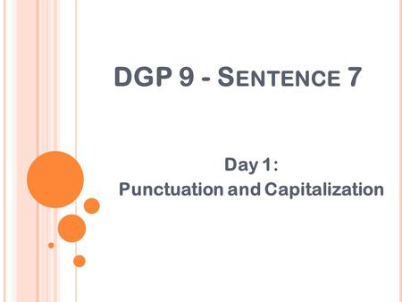 DGP 9 - S ENTENCE 7 Day 1: Punctuation and Capitalization.
