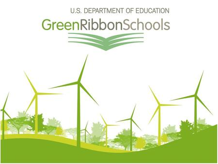 Why ED-Green Ribbon Schools? History Authorities and Programs ED as connector & communicator of best practices and resources.
