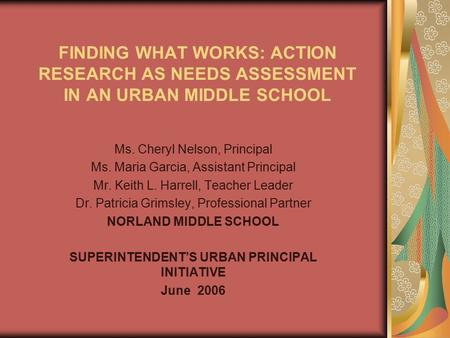 FINDING WHAT WORKS: ACTION RESEARCH AS NEEDS ASSESSMENT IN AN URBAN MIDDLE SCHOOL Ms. Cheryl Nelson, Principal Ms. Maria Garcia, Assistant Principal Mr.