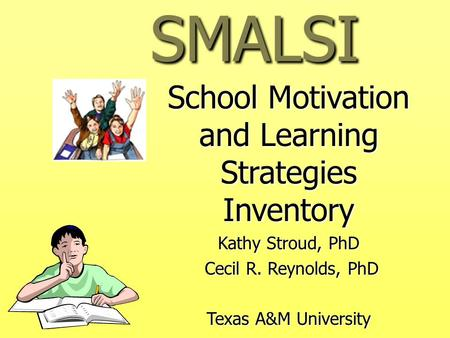 SMALSI School Motivation and Learning Strategies Inventory Kathy Stroud, PhD Cecil R. Reynolds, PhD Cecil R. Reynolds, PhD Texas A&M University.