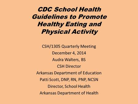 CDC School Health Guidelines to Promote Healthy Eating and Physical Activity CSH/1305 Quarterly Meeting December 4, 2014 Audra Walters, BS CSH Director.
